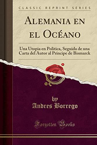Alemania en el Océano: Una Utopia en Politica, Seguida de una Carta del Autor al Príncipe de Bismarck (Classic Reprint)