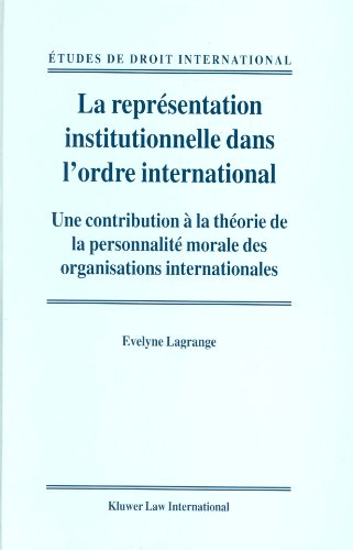 La Representation Institutionnelle dans l'Ordre International:Une Contribution a la Theorie de la Personnalite Morale des Organisations ... (Études de Droit International, Band 1)