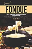 Special Fondue Party – Irresistible and Mouthwatering Fondue Recipes: Fondue Recipes that Everyone Will go Crazy About