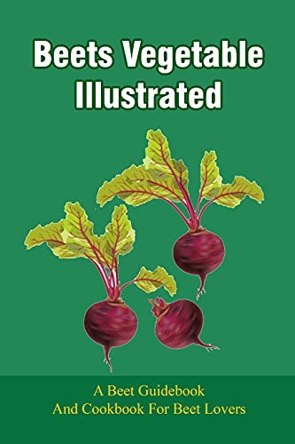 Beets Vegetable Illustrated: A Beet Guidebook And Cookbook For Beet Lovers: Cultural Myths About Beets (English Edition)