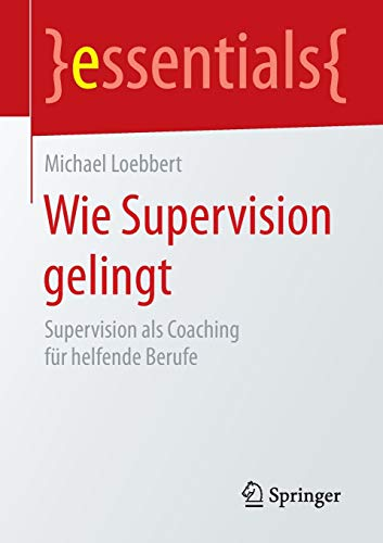 Wie Supervision gelingt: Supervision als Coaching für helfende Berufe (essentials)
