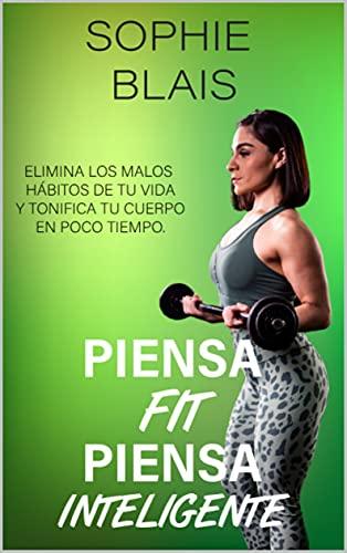 Piensa Fit Piensa Inteligente: Descubre los hábitos físicos y de alimentación para mejorar tu salud, bienestar y calidad de vida
