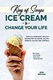 King of Scoops - Ice Cream to Change Your Life: Over 120 Healthy, Homemade Recipes for Ice Cream,...