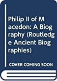 Philip II of Macedon: A Biography (Routledge Ancient Biographies)