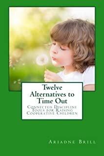 Twelve Alternatives to Time Out: Connected Discipline Tools for Raising Cooperative Children