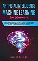 Artificial Intelligence and Machine Learning for Business: The Ultimate Guide to Use Data Science for Business Through Applied Artificial Intelligence. Includes Big Data and Data Mining for Business