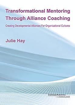 [Julie Hay]のTransformational Mentoring Through Alliance Coaching: Creating Developmental Alliances For Organisational Cultures (English Edition)
