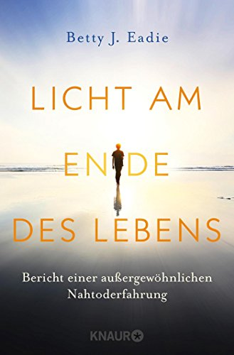 Licht am Ende des Lebens: Bericht einer außergewöhnlichen Nahtoderfahrung