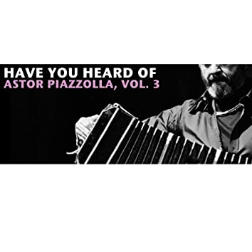 Have You Heard Of Astor Piazzolla, Vol. 3