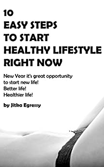 10 EASY STEPS TO START HEALTHY LIFESTYLE RIGHT NOW: New Year it's great opportunity to start new life! Better life! Healthier life! by [Jitka Egressy]