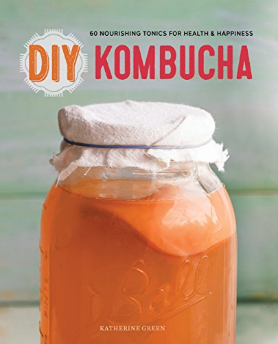 DIY Kombucha: 60 Nourishing Tonics for Health & Happiness by [Katherine Green, Rana Rana]