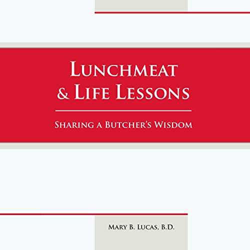 Lunchmeat & Life Lessons     Sharing a Butcher's Wisdom              By:                                                                                                                                 Mary B. Lucas                               Narrated by:                                                                                                                                 Mary B. Lucas                      Length: 2 hrs and 43 mins     1 rating     Overall 5.0