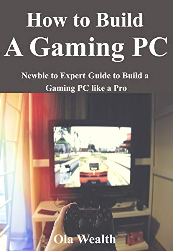 How to Build a Gaming PC: Newbie to Expert Guide to Build a Gaming PC like a Pro (English Edition)