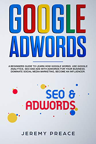 Google AdWords: A beginners guide to learn how Google works. Use google analytics, SEO and ADS AdWords for your business. Dominate social media marketing, become an influencer (English Edition)
