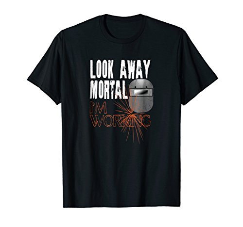 Funny Welder Shirts Look Away Mortal I'm Working Welding Tee