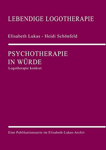 Psychotherapie in Würde: Logotherapie konkret (Lebendige Logotherapie)