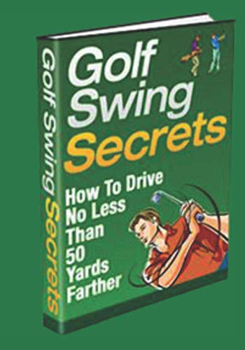 Golf Swing Secrets: How to Drive No Less Than 50 Yards Further!: Your golf swing coach and analyzer. Filled with hints and tips. Perfect for beginners ... reduce your handicap and golf like a Pro.