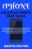 iPHONE 8 & 8 PLUS SIMPLE USER GUIDE: The Comprehensive Manual to Learning how to Setup & Operate Your Apple iPhone 8 & 8 Plus Gadgets with Latest Tips & Tricks to help you master the Device in no time