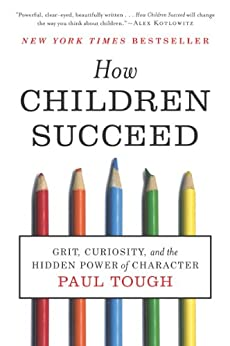 How Children Succeed: Grit, Curiosity, and the Hidden Power of Character by [Paul Tough]