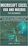 MICROSOFT EXCEL VBA AND MACROS FOR BEGINNERS: THE ULTIMATE STEP-BY-STEP BEGINNER TO EXPERT GUIDE TO LEARN EXCEL POWER PROGRAMMING WITH VBA (EXCEL MASTERY GUIDES Book 2) (English Edition)