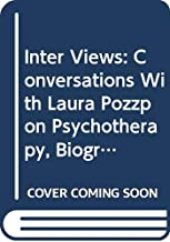 Inter Views: Conversations With Laura Pozzo on Psychotherapy, Biography, Love, Soul, Dreams, Work, Imagination and the State of the Culture