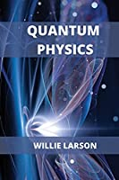 Quantum Physics For Beginners: The Principal Quantum Physics Theories made Easy