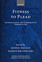 Fitness to Plead: International and Comparative Perspectives (Oxford Monographs on Criminal Law and Justice)