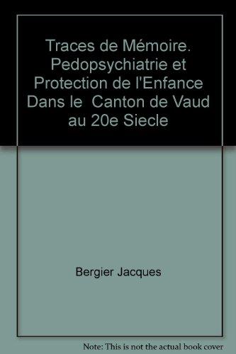 Traces de Mémoire. Pedopsychiatrie et Protection de l'Enfance Dans le Canton de Vaud au 20e Siecle (Cahiers de l'Ee)