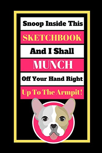 Snoop Inside This Sketchbook And I Shall Munch Off Your Hand Right Up To The Armpit!: Cute French Bulldog Quote Novelty Gift - Sketchbook, 130 pages, 6' x 9'