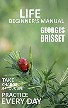 Life Beginner's Manual: Take charge of your life - Practice every day by [Georges Brisset]