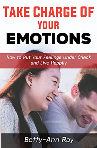 TAKE CHARGE OF YOUR EMOTION: HOW TO PUT YOUR FEELINGS UNDER CHECK AND LIVE HAPPILY (English Edition)