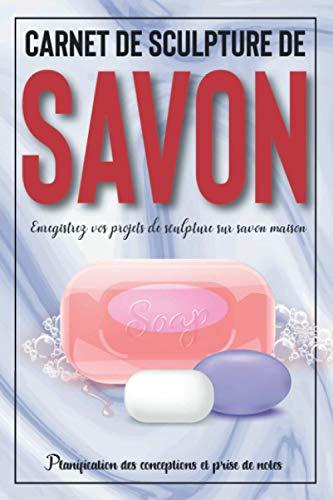 Carnet de sculpture de savon: Cahier de sculpture de savon | Enregistrez vos projets de sculpture sur savon maison | Planification des conceptions et prise de notes