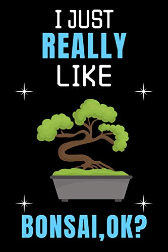 I Just Really Like Bonsai OK Notebook Journal: Blank Lined Notebook | Great Gift Idea | Funny Cute Gift For Bonsai Lovers | Journal For Men Women And Kids | 6 x 9 inches ,110 lined pages