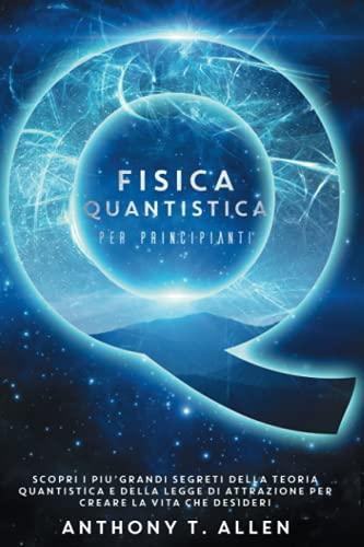 Fisica Quantistica Per Principianti: Scopri I Più Grandi Segreti Della Teoria Quantistica E Della Legge Di Attrazione Per Creare La Vita Che Desideri