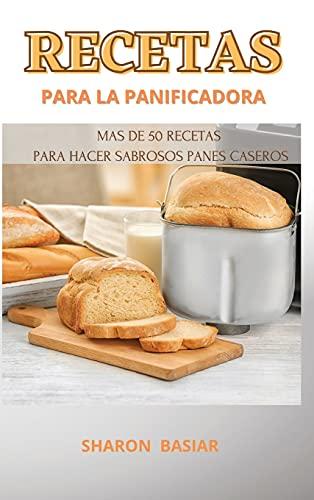 RECETAS PARA LA PANIFICADORA: MAS DE 50 RECETAS PARA HACER SABROSOS PANES...