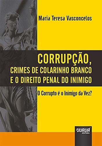Corrupção, Crimes de Colarinho Branco e o Direito Penal do Inimigo - O Corrupto é o Inimigo da Vez?