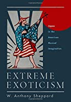 Extreme Exoticism: Japan in the American Musical Imagination