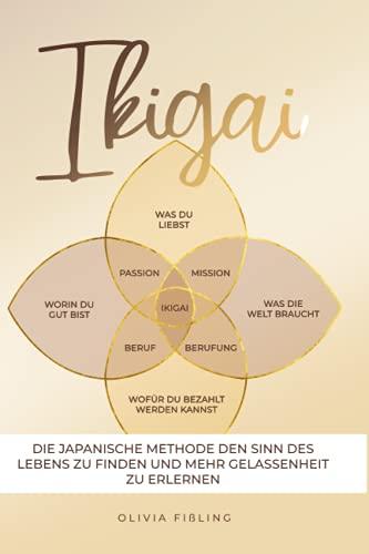 IKIGAI - Die japanische Methode den Sinn des Lebens zu finden und Gelassenheit zu erlernen: Finde den Weg zu mehr Glück und Freude durch stärkere Selbstliebe und ein besseres Selbstwertgefühl