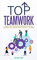 Top Teamwork: Master Team Building and Management at Your Workplace by Using the Skills Learned in This Book