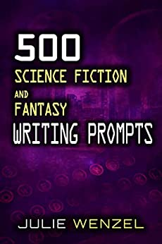500 Science Fiction and Fantasy Writing Prompts by [Julie Wenzel]