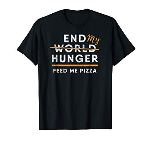 End World Hunger Pizza Shirt : Feed Me Pizza Foodie Gift