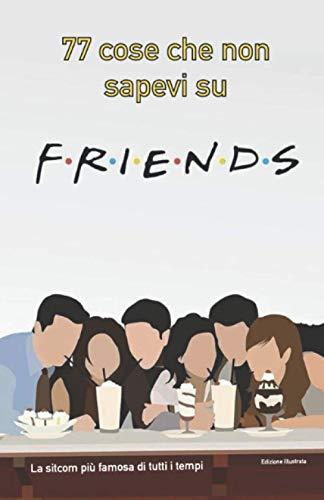 77 cose che non sapevi su Friends: La sitcom più famosa di tutti i tempi - edizione illustrata a colori