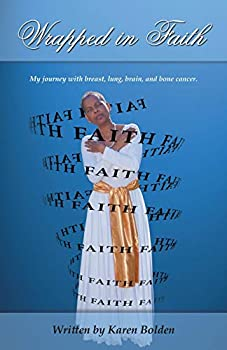 Wrapped in Faith  My journey with breast lung brain and bone cancer.