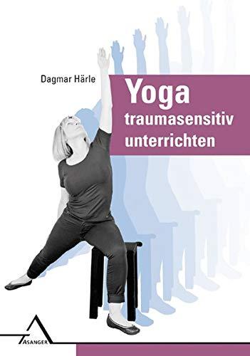 Yoga traumasensitiv unterrichten: Affektregulation, Selbstwirksamkeit und Körperwahrnehmung verbessern: Affektregulation, Selbstwirksamkeit und Ko¨rperwahrnehmung verbessern