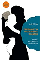 Pregnancy and Miscarriage in Qatar: Women, Reproduction and the State (Sex, Family and Culture in the Middle East)