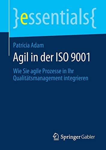 Agil in der ISO 9001: Wie Sie agile Prozesse in Ihr Qualitätsmanagement integrieren (essentials)