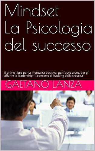 Mindset La psicologia del Successo: Il primo libro per la mentalità positiva, per l'auto aiuto, per gli affari e la leadership