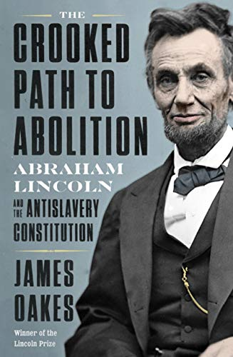 The Crooked Path to Abolition: Abraham Lincoln and the Antislavery Constitution by [James Oakes]