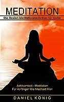 Meditation: Die Besten Meditationstechniken fuer kinder (Achtsamkeit - Meditation Fuer Anfaenger Wie Meditiert Man)