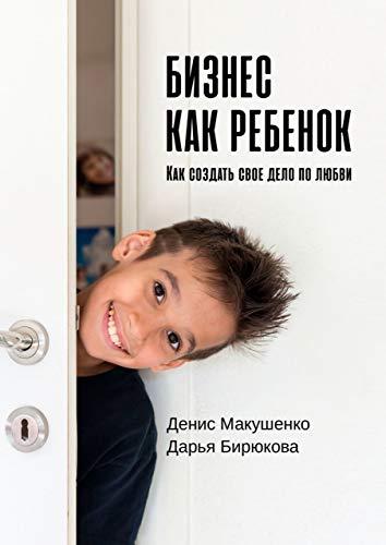 Бизнес какребенок: Как создать своё дело по любви (Russian Edition)